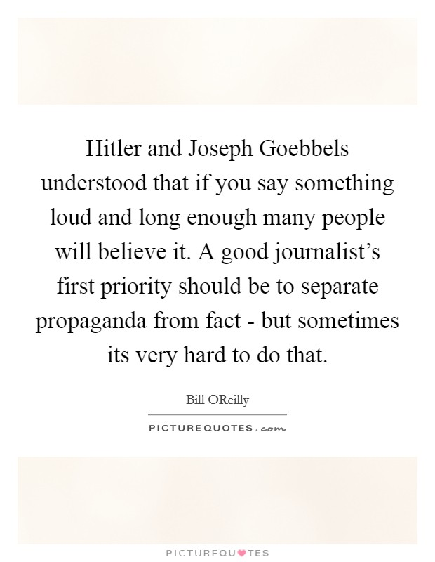 Hitler and Joseph Goebbels understood that if you say something loud and long enough many people will believe it. A good journalist's first priority should be to separate propaganda from fact - but sometimes its very hard to do that Picture Quote #1