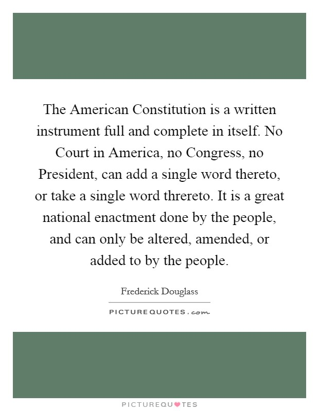 The American Constitution is a written instrument full and complete in itself. No Court in America, no Congress, no President, can add a single word thereto, or take a single word threreto. It is a great national enactment done by the people, and can only be altered, amended, or added to by the people Picture Quote #1