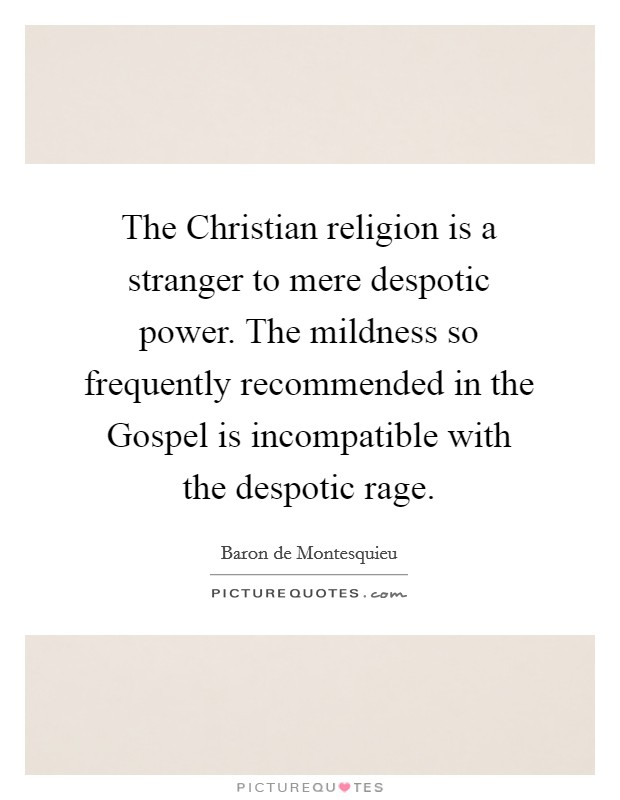 The Christian religion is a stranger to mere despotic power. The mildness so frequently recommended in the Gospel is incompatible with the despotic rage Picture Quote #1