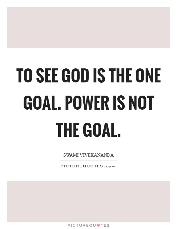 To see God is the one goal. Power is not the goal Picture Quote #1