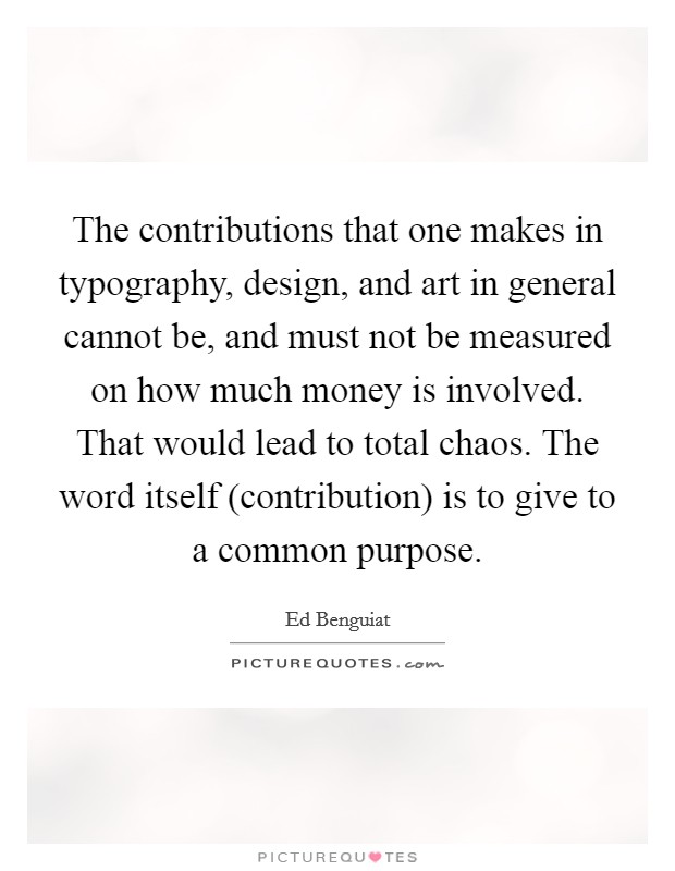 The contributions that one makes in typography, design, and art in general cannot be, and must not be measured on how much money is involved. That would lead to total chaos. The word itself (contribution) is to give to a common purpose Picture Quote #1