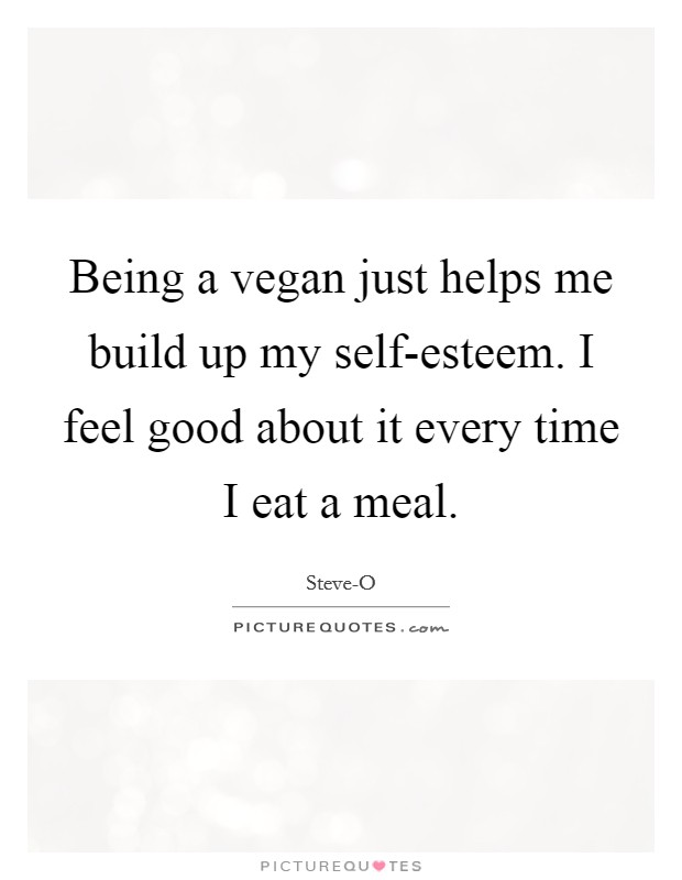 Being a vegan just helps me build up my self-esteem. I feel good about it every time I eat a meal Picture Quote #1