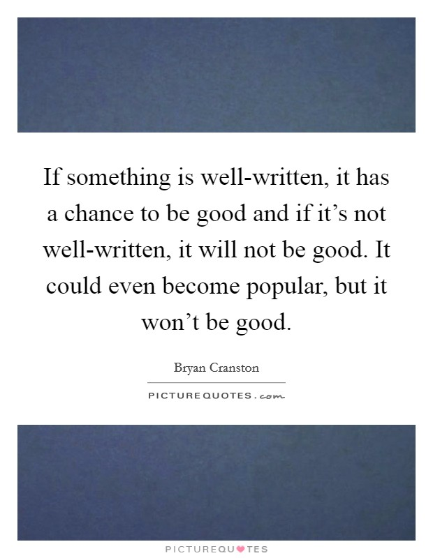 If something is well-written, it has a chance to be good and if it's not well-written, it will not be good. It could even become popular, but it won't be good Picture Quote #1