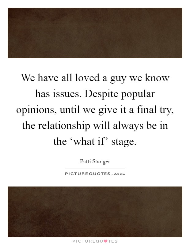 We have all loved a guy we know has issues. Despite popular opinions, until we give it a final try, the relationship will always be in the 'what if' stage Picture Quote #1