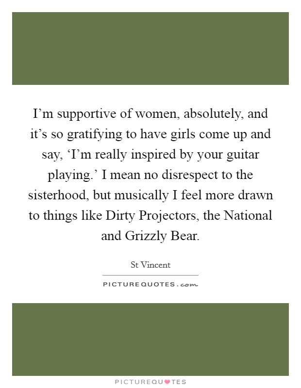 I'm supportive of women, absolutely, and it's so gratifying to have girls come up and say, 'I'm really inspired by your guitar playing.' I mean no disrespect to the sisterhood, but musically I feel more drawn to things like Dirty Projectors, the National and Grizzly Bear Picture Quote #1