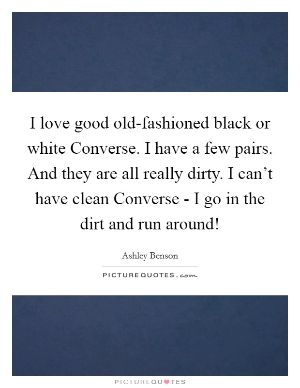 I love good old-fashioned black or white Converse. I have a few pairs. And they are all really dirty. I can't have clean Converse - I go in the dirt and run around! Picture Quote #1