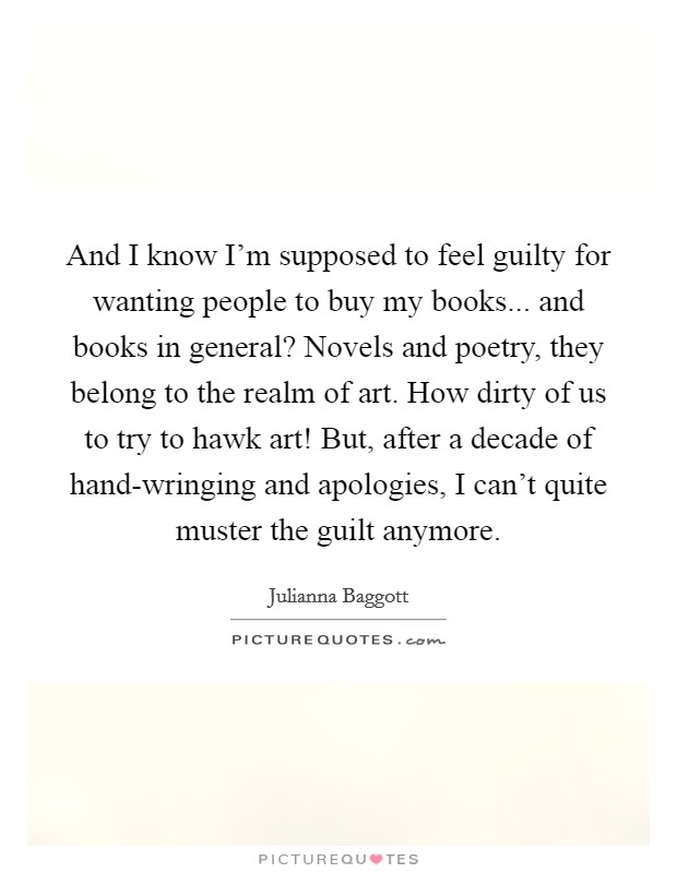 And I know I'm supposed to feel guilty for wanting people to buy my books... and books in general? Novels and poetry, they belong to the realm of art. How dirty of us to try to hawk art! But, after a decade of hand-wringing and apologies, I can't quite muster the guilt anymore Picture Quote #1
