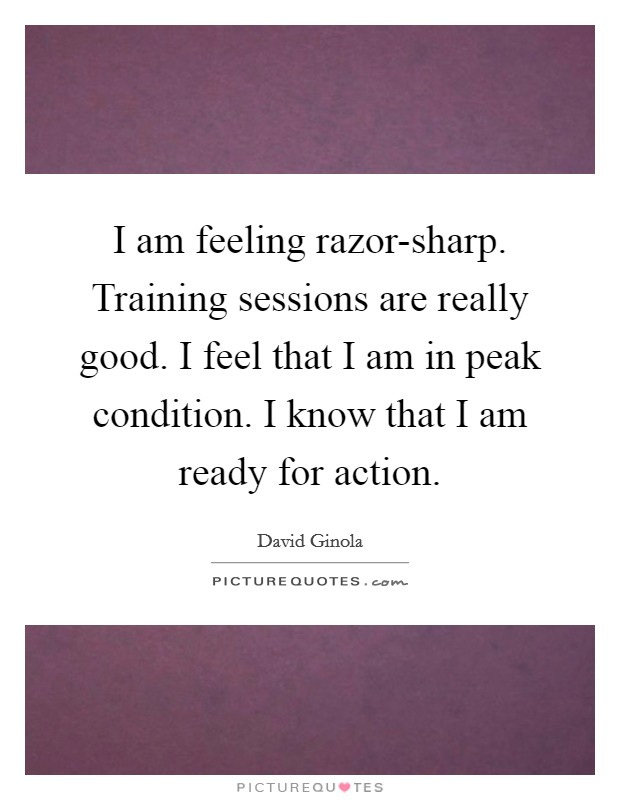 I am feeling razor-sharp. Training sessions are really good. I feel that I am in peak condition. I know that I am ready for action Picture Quote #1