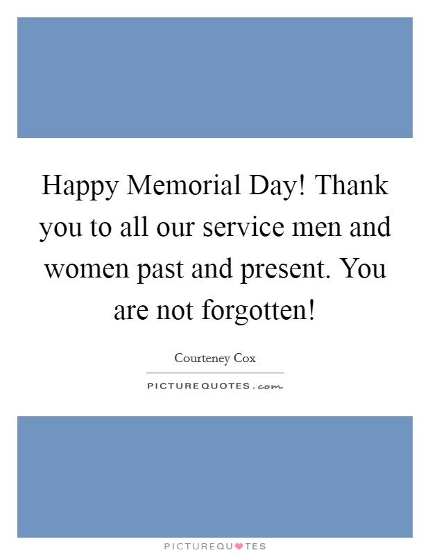 Happy Memorial Day! Thank you to all our service men and women past and present. You are not forgotten! Picture Quote #1