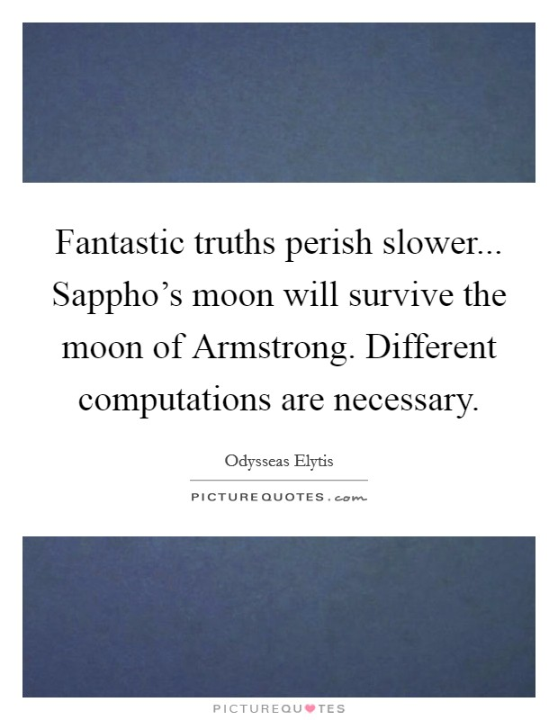 Fantastic truths perish slower... Sappho's moon will survive the moon of Armstrong. Different computations are necessary Picture Quote #1
