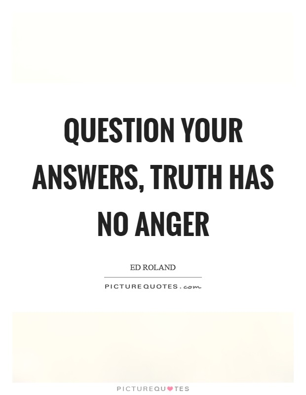Question your answers, Truth has no anger Picture Quote #1