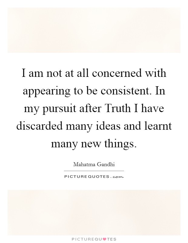 I am not at all concerned with appearing to be consistent. In my pursuit after Truth I have discarded many ideas and learnt many new things Picture Quote #1
