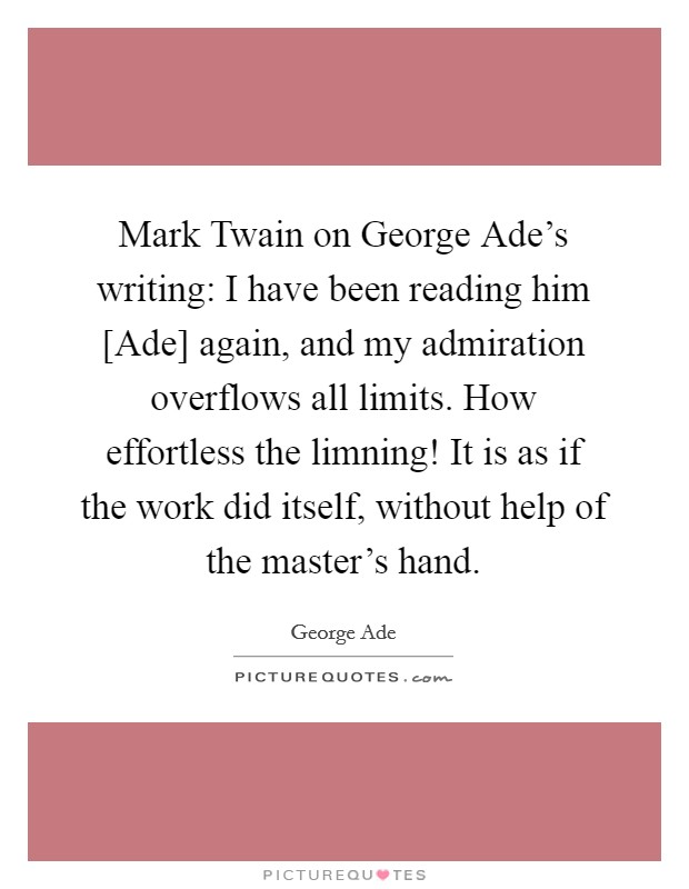 Mark Twain on George Ade's writing: I have been reading him [Ade] again, and my admiration overflows all limits. How effortless the limning! It is as if the work did itself, without help of the master's hand Picture Quote #1