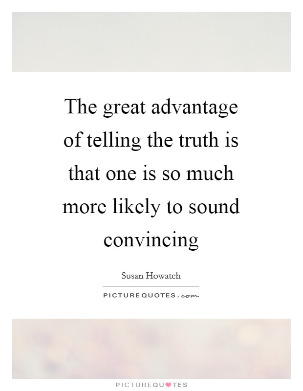 The great advantage of telling the truth is that one is so much more likely to sound convincing Picture Quote #1