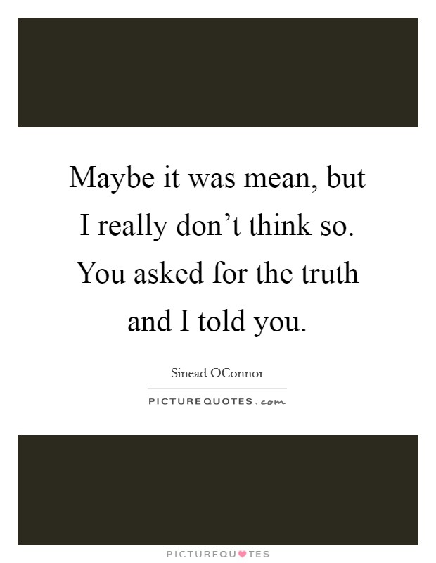 Maybe it was mean, but I really don't think so. You asked for the truth and I told you Picture Quote #1