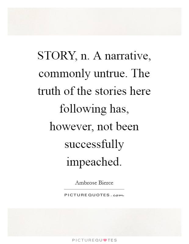 STORY, n. A narrative, commonly untrue. The truth of the stories here following has, however, not been successfully impeached Picture Quote #1