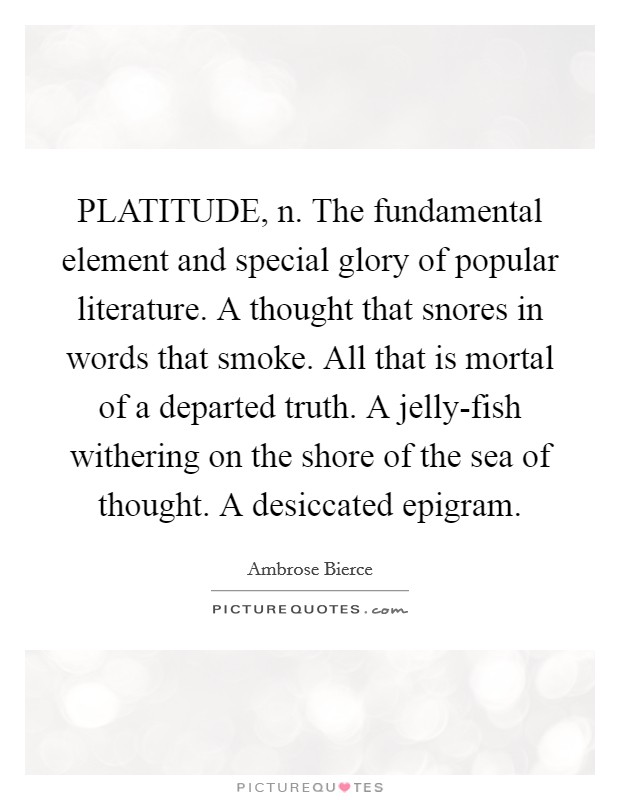 PLATITUDE, n. The fundamental element and special glory of popular literature. A thought that snores in words that smoke. All that is mortal of a departed truth. A jelly-fish withering on the shore of the sea of thought. A desiccated epigram Picture Quote #1