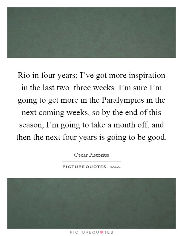 Rio in four years; I've got more inspiration in the last two, three weeks. I'm sure I'm going to get more in the Paralympics in the next coming weeks, so by the end of this season, I'm going to take a month off, and then the next four years is going to be good Picture Quote #1