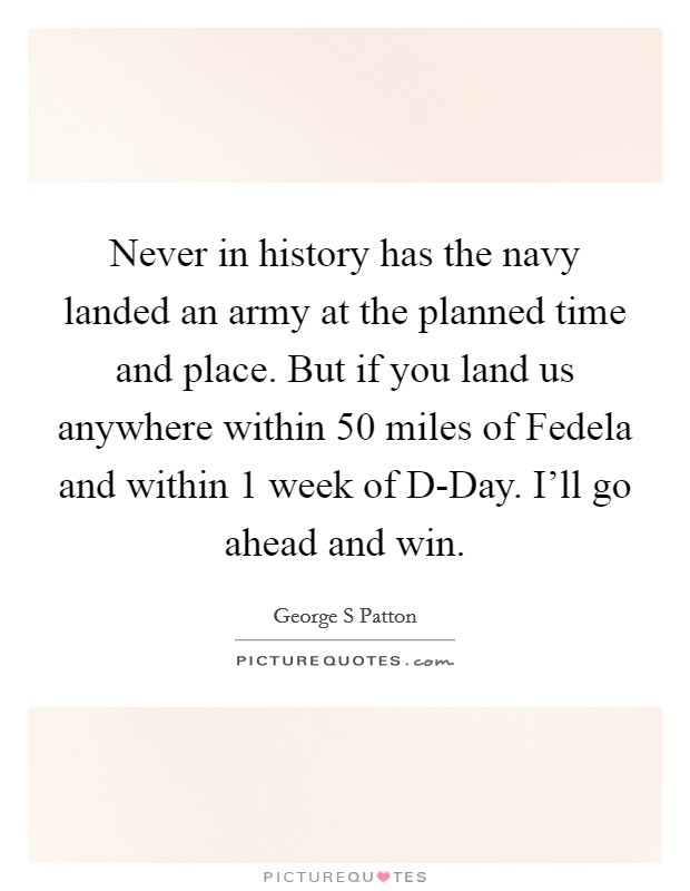Never in history has the navy landed an army at the planned time and place. But if you land us anywhere within 50 miles of Fedela and within 1 week of D-Day. I'll go ahead and win Picture Quote #1
