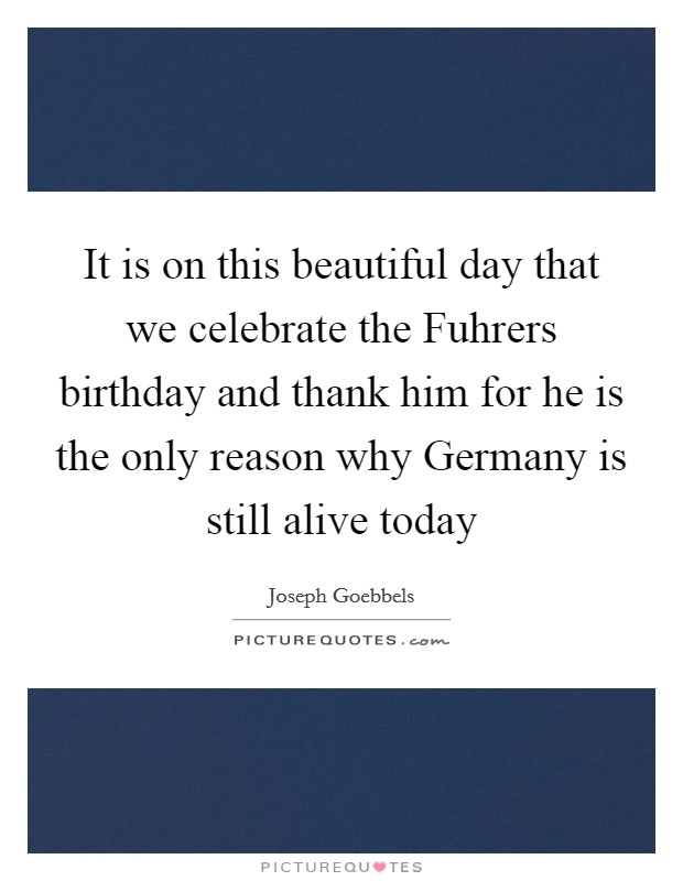 It is on this beautiful day that we celebrate the Fuhrers birthday and thank him for he is the only reason why Germany is still alive today Picture Quote #1