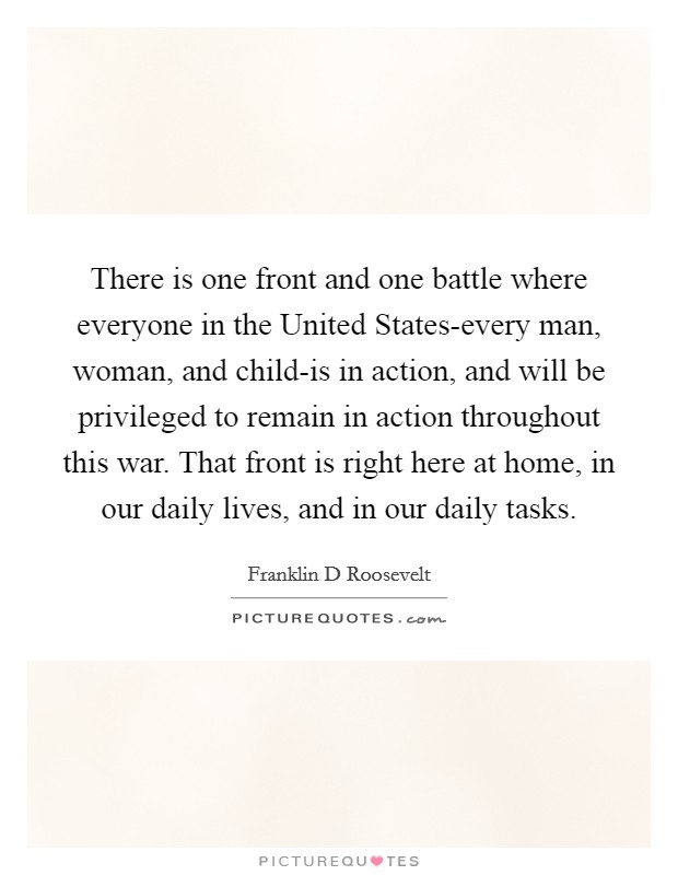 There is one front and one battle where everyone in the United States-every man, woman, and child-is in action, and will be privileged to remain in action throughout this war. That front is right here at home, in our daily lives, and in our daily tasks Picture Quote #1