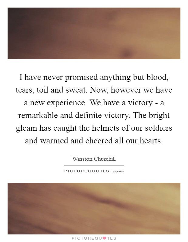 I have never promised anything but blood, tears, toil and sweat. Now, however we have a new experience. We have a victory - a remarkable and definite victory. The bright gleam has caught the helmets of our soldiers and warmed and cheered all our hearts Picture Quote #1