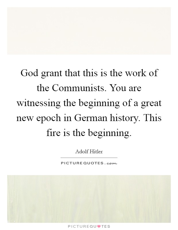 God grant that this is the work of the Communists. You are witnessing the beginning of a great new epoch in German history. This fire is the beginning Picture Quote #1