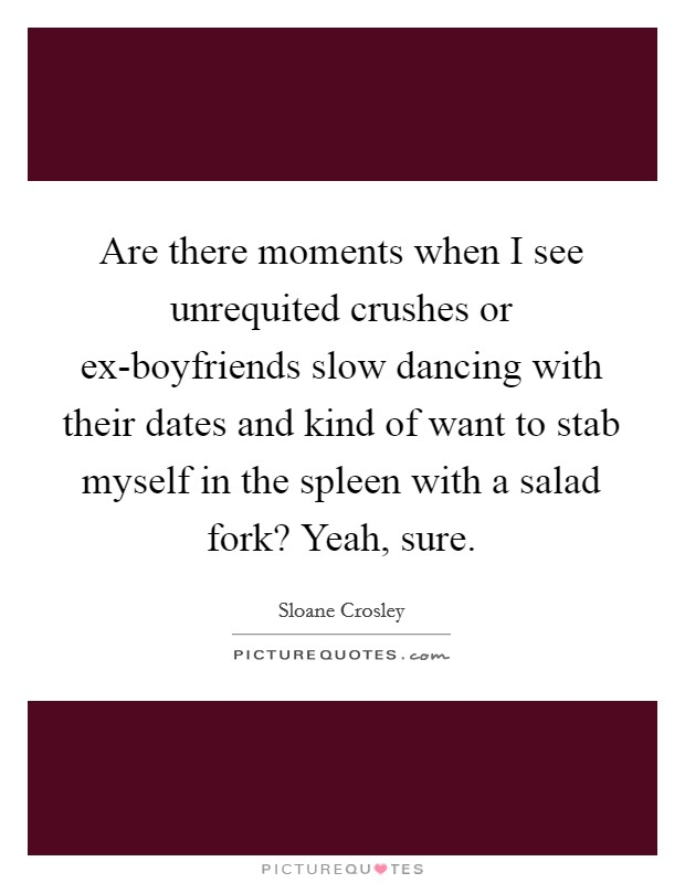 Are there moments when I see unrequited crushes or ex-boyfriends slow dancing with their dates and kind of want to stab myself in the spleen with a salad fork? Yeah, sure Picture Quote #1