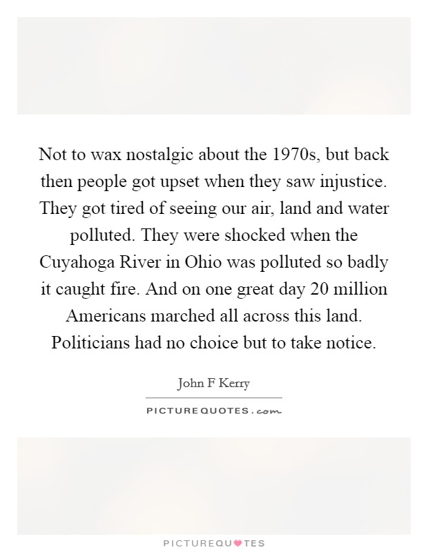 Not to wax nostalgic about the 1970s, but back then people got upset when they saw injustice. They got tired of seeing our air, land and water polluted. They were shocked when the Cuyahoga River in Ohio was polluted so badly it caught fire. And on one great day 20 million Americans marched all across this land. Politicians had no choice but to take notice Picture Quote #1