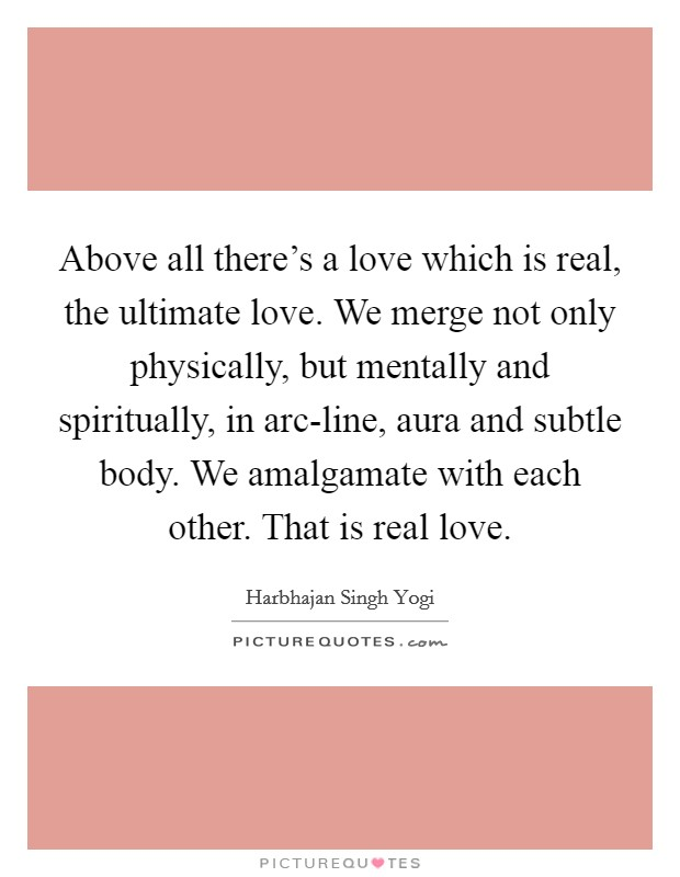 Above all there's a love which is real, the ultimate love. We merge not only physically, but mentally and spiritually, in arc-line, aura and subtle body. We amalgamate with each other. That is real love Picture Quote #1