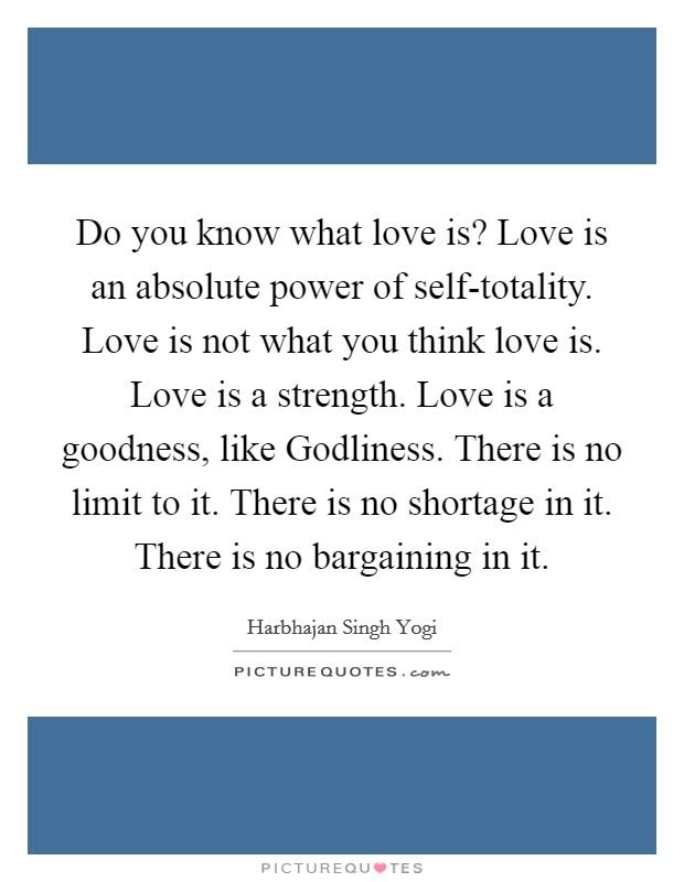 Do you know what love is? Love is an absolute power of self-totality. Love is not what you think love is. Love is a strength. Love is a goodness, like Godliness. There is no limit to it. There is no shortage in it. There is no bargaining in it Picture Quote #1