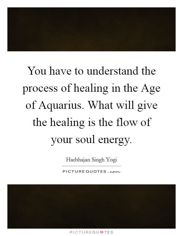 You have to understand the process of healing in the Age of Aquarius. What will give the healing is the flow of your soul energy Picture Quote #1