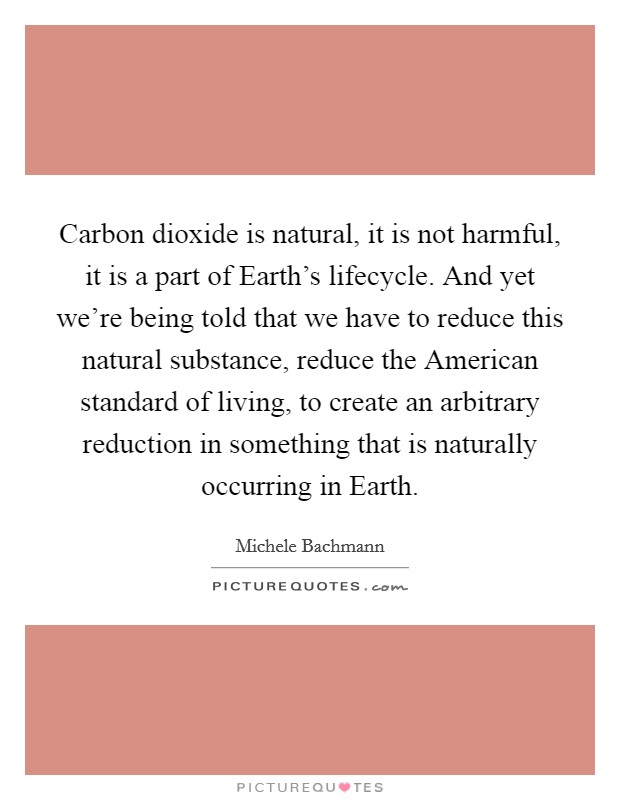 Carbon dioxide is natural, it is not harmful, it is a part of Earth's lifecycle. And yet we're being told that we have to reduce this natural substance, reduce the American standard of living, to create an arbitrary reduction in something that is naturally occurring in Earth Picture Quote #1