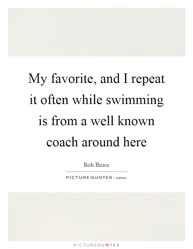 My favorite, and I repeat it often while swimming is from a well known coach around here Picture Quote #1