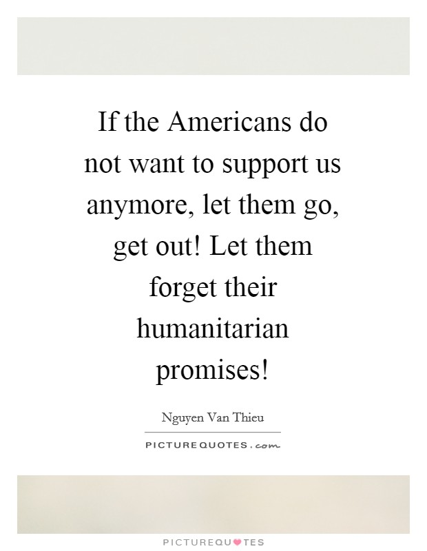 If the Americans do not want to support us anymore, let them go, get out! Let them forget their humanitarian promises! Picture Quote #1