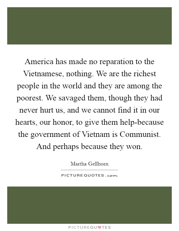 America has made no reparation to the Vietnamese, nothing. We are the richest people in the world and they are among the poorest. We savaged them, though they had never hurt us, and we cannot find it in our hearts, our honor, to give them help-because the government of Vietnam is Communist. And perhaps because they won Picture Quote #1