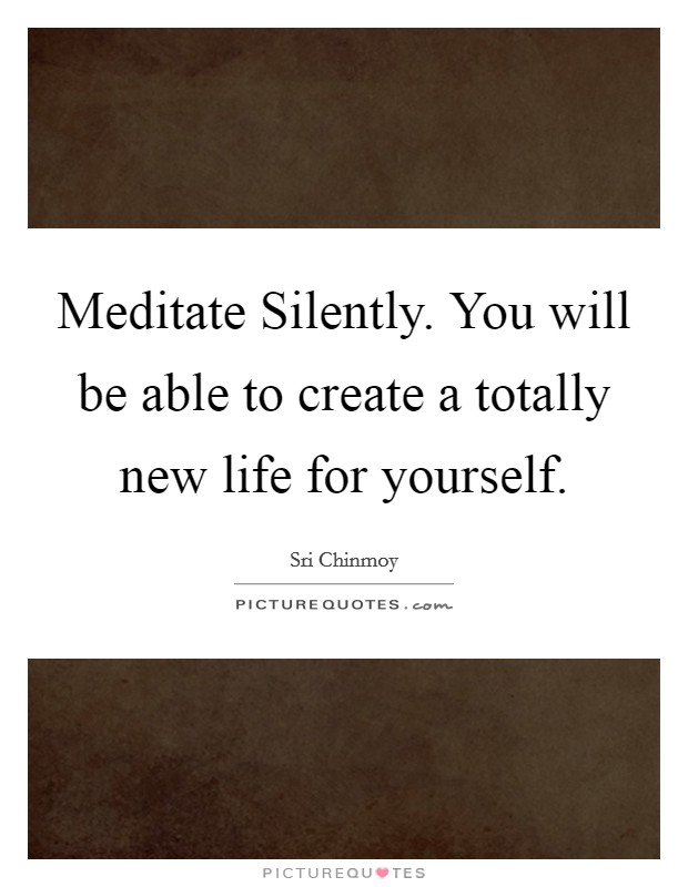 Meditate Silently. You will be able to create a totally new life for yourself Picture Quote #1