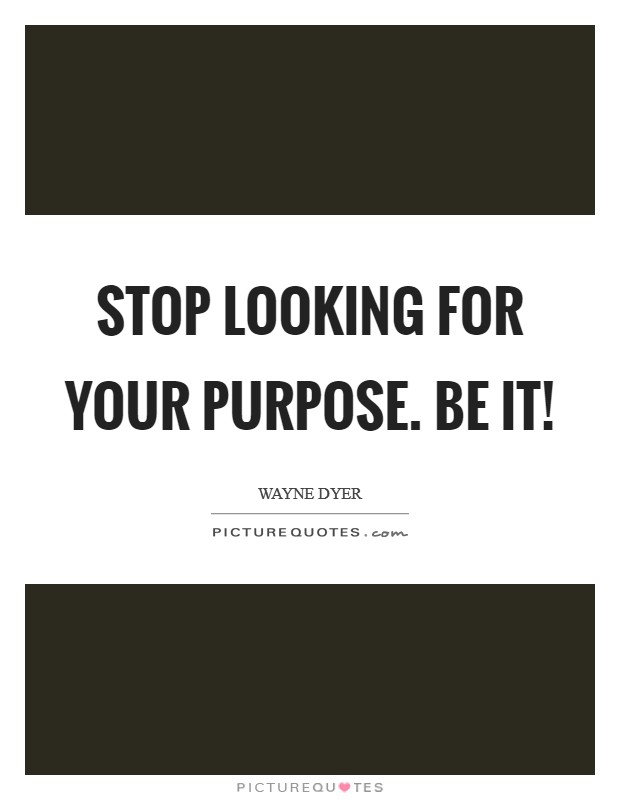 Stop looking for your purpose. BE it! Picture Quote #1