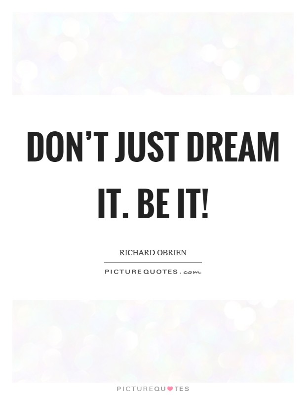 Don't just dream it. Be it! Picture Quote #1