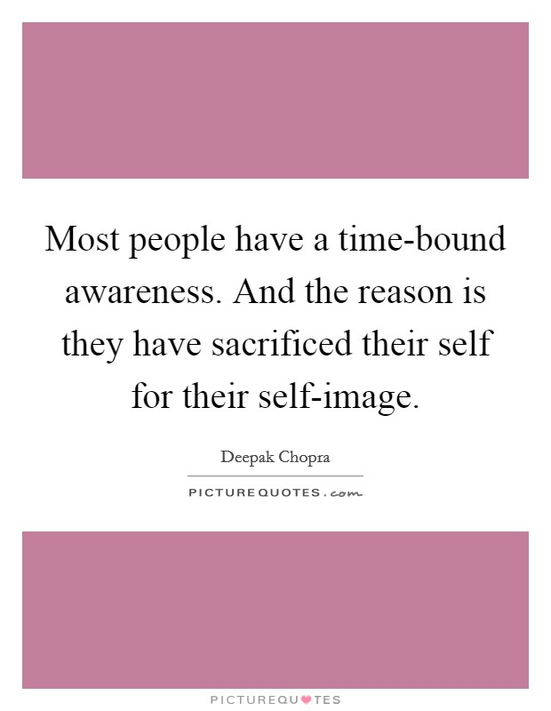 Most people have a time-bound awareness. And the reason is they have sacrificed their self for their self-image Picture Quote #1