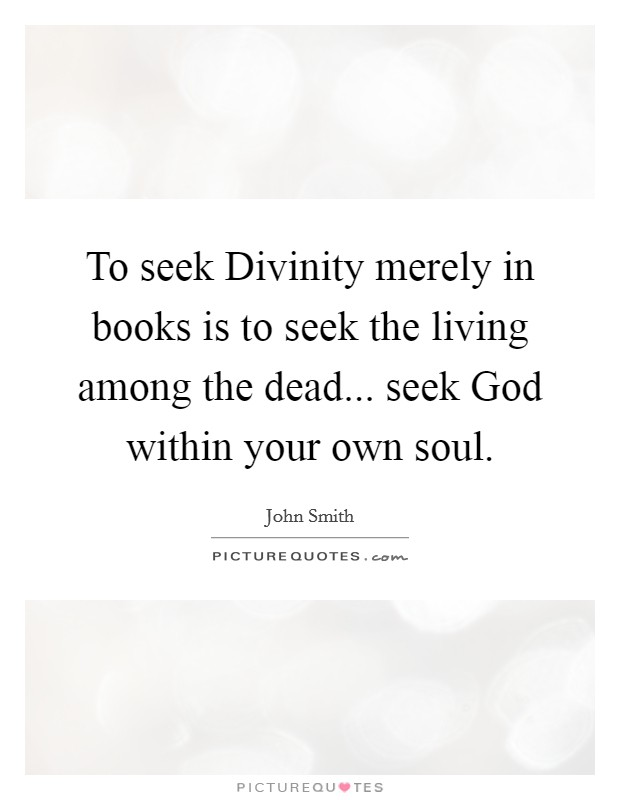 To seek Divinity merely in books is to seek the living among the dead... seek God within your own soul Picture Quote #1