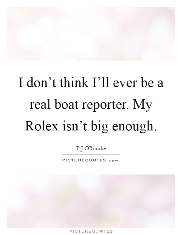 I don't think I'll ever be a real boat reporter. My Rolex isn't big enough Picture Quote #1