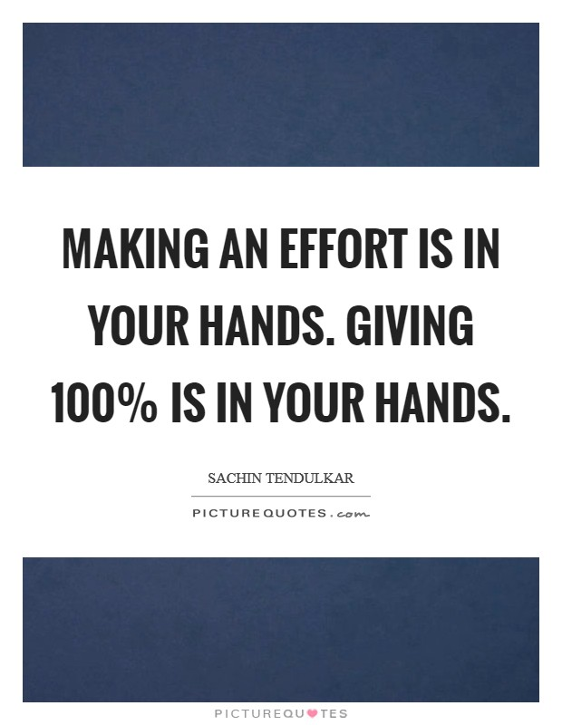 Making an effort is in your hands. Giving 100% is in your hands Picture Quote #1