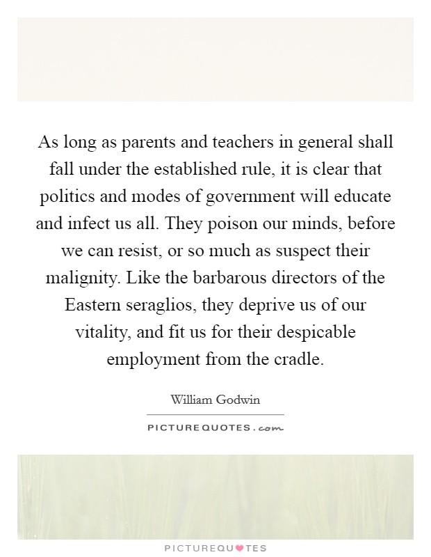As long as parents and teachers in general shall fall under the established rule, it is clear that politics and modes of government will educate and infect us all. They poison our minds, before we can resist, or so much as suspect their malignity. Like the barbarous directors of the Eastern seraglios, they deprive us of our vitality, and fit us for their despicable employment from the cradle Picture Quote #1