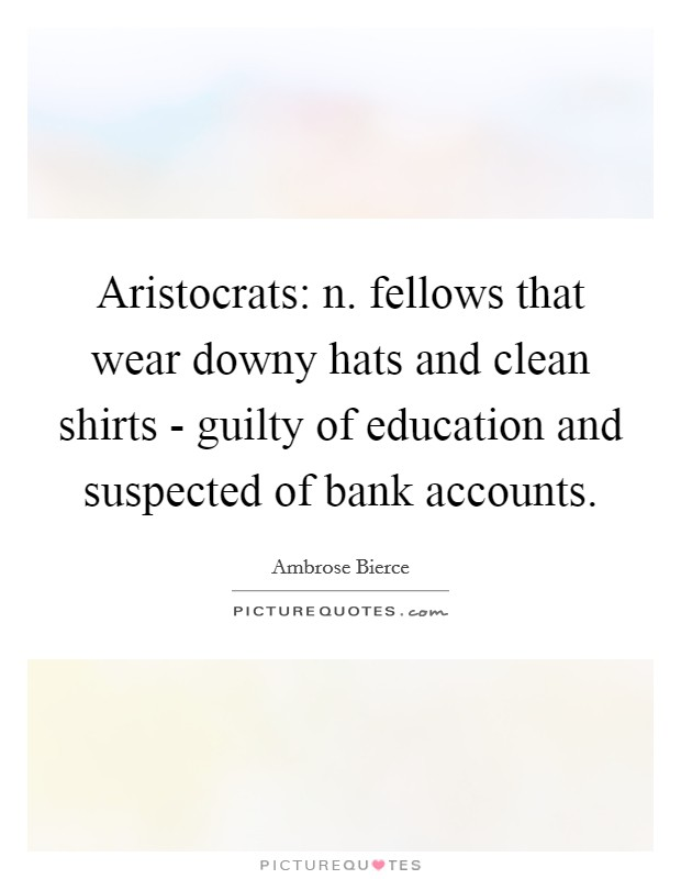 Aristocrats: n. fellows that wear downy hats and clean shirts - guilty of education and suspected of bank accounts Picture Quote #1
