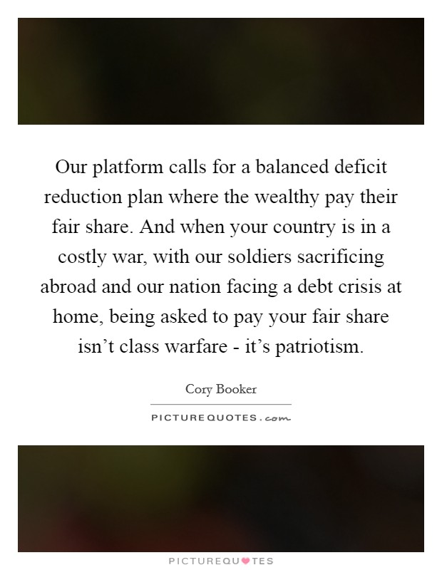 Our platform calls for a balanced deficit reduction plan where the wealthy pay their fair share. And when your country is in a costly war, with our soldiers sacrificing abroad and our nation facing a debt crisis at home, being asked to pay your fair share isn't class warfare - it's patriotism Picture Quote #1