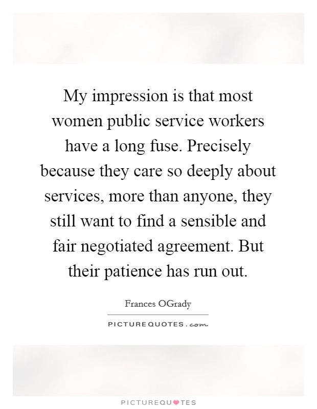 My impression is that most women public service workers have a long fuse. Precisely because they care so deeply about services, more than anyone, they still want to find a sensible and fair negotiated agreement. But their patience has run out Picture Quote #1