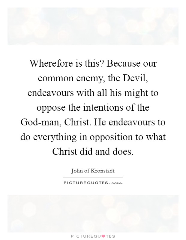 Wherefore is this? Because our common enemy, the Devil, endeavours with all his might to oppose the intentions of the God-man, Christ. He endeavours to do everything in opposition to what Christ did and does Picture Quote #1