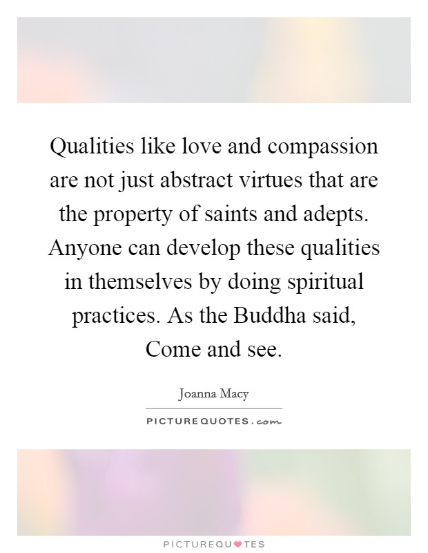 Qualities like love and compassion are not just abstract virtues that are the property of saints and adepts. Anyone can develop these qualities in themselves by doing spiritual practices. As the Buddha said, Come and see Picture Quote #1