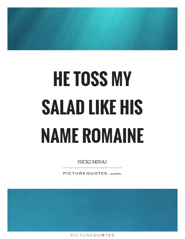 He toss my salad like his name Romaine Picture Quote #1